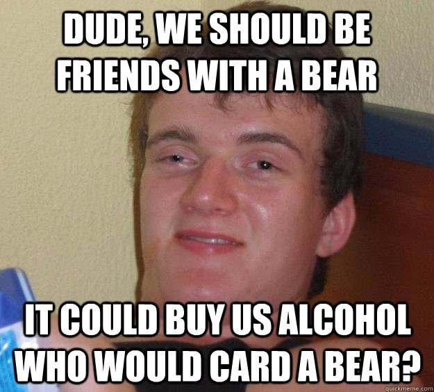 Dude, we should be friends with a bear It could buy us alcohol Who would card a bear? - Dude, we should be friends with a bear It could buy us alcohol Who would card a bear?  10 Guy