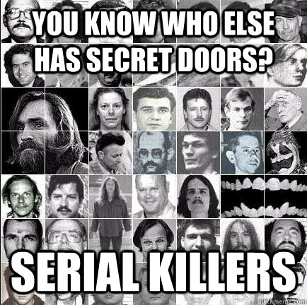 You know who else has secret doors? Serial Killers - You know who else has secret doors? Serial Killers  Misc