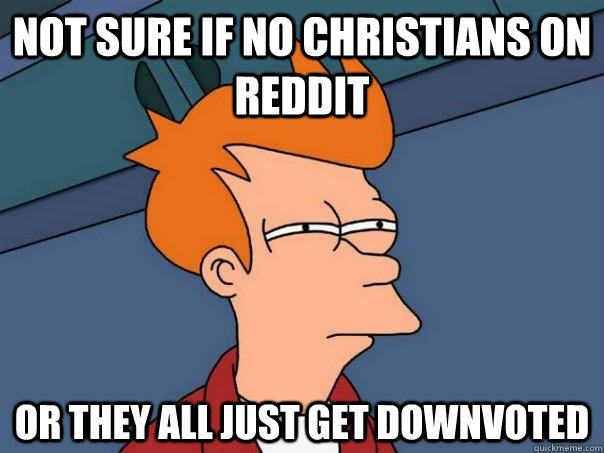 Not sure if no christians on reddit Or they all just get downvoted - Not sure if no christians on reddit Or they all just get downvoted  Futurama Fry