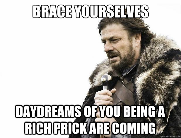 brace yourselves Daydreams of you being a rich prick are coming - brace yourselves Daydreams of you being a rich prick are coming  Misc