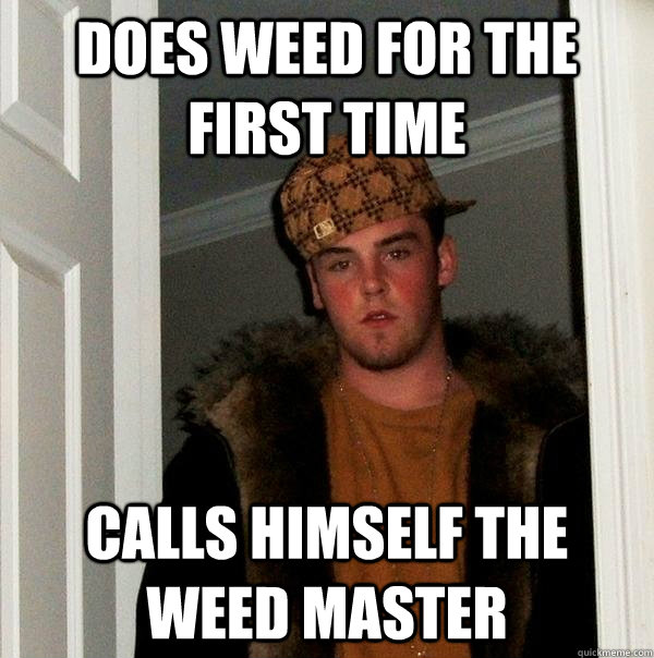 Does weed for the first time Calls himself the weed master - Does weed for the first time Calls himself the weed master  Scumbag Steve