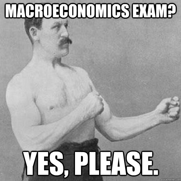 macroeconomics exam? yes, please. - macroeconomics exam? yes, please.  overly manly man