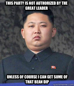 this party is not authorized by the great leader unless of course I can get some of that bean dip - this party is not authorized by the great leader unless of course I can get some of that bean dip  Fat Kim Jong-Un