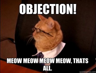 OBJECTION!  MEOW MEOW MEOW MEOW, THATS ALL.