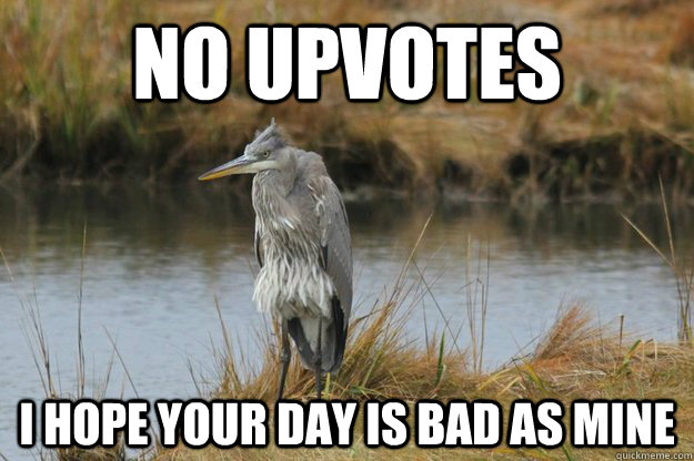No upvotes i hope your day is bad as mine - No upvotes i hope your day is bad as mine  No upvote