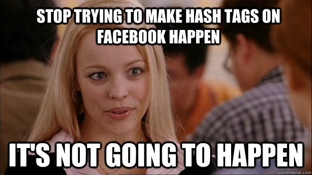 Stop trying to make hash tags on Facebook happen It's not going to happen