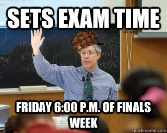 sets exam time friday 6:00 P.M. of finals week - sets exam time friday 6:00 P.M. of finals week  Scumbag Professor