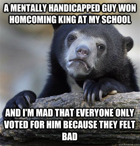A MENTALLY HANDICAPPED GUY WON HOMCOMING KING AT MY SCHOOL AND I'M MAD THAT EVERYONE ONLY VOTED FOR HIM BECAUSE THEY FELT BAD - A MENTALLY HANDICAPPED GUY WON HOMCOMING KING AT MY SCHOOL AND I'M MAD THAT EVERYONE ONLY VOTED FOR HIM BECAUSE THEY FELT BAD  Confession Bear