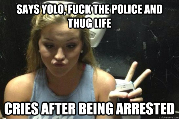 Says yolo, fuck the police and thug life cries after being arrested - Says yolo, fuck the police and thug life cries after being arrested  Annoying Suburban Girl