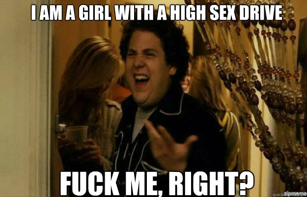 I am a girl with a high sex drive FUCK ME, RIGHT?