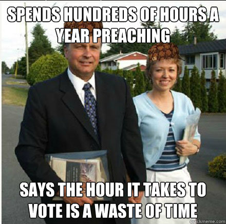 Spends Hundreds of Hours a Year Preaching Says the Hour it takes to  Vote is a waste of time - Spends Hundreds of Hours a Year Preaching Says the Hour it takes to  Vote is a waste of time  Scumbag Jehovahs Witnesses