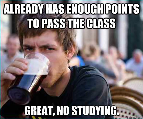 Already Has enough points to pass the class Great, no studying. - Already Has enough points to pass the class Great, no studying.  Lazy College Senior