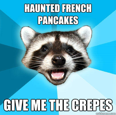 HAUNTED FRENCH  PANCAKES GIVE ME THE CREPES - HAUNTED FRENCH  PANCAKES GIVE ME THE CREPES  Lame Pun Coon