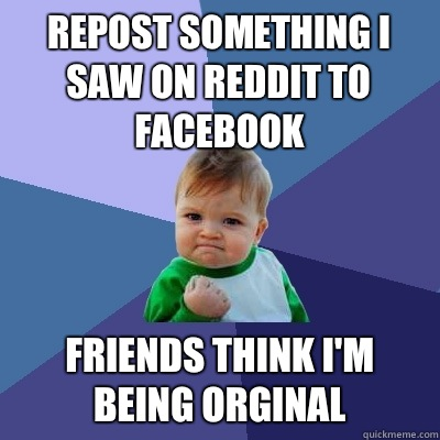 Repost something I saw on reddit to Facebook friends think I'm being orginal - Repost something I saw on reddit to Facebook friends think I'm being orginal  Success Kid