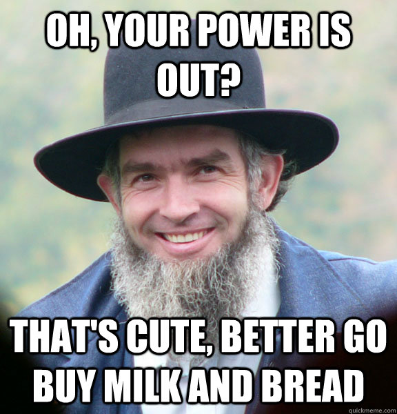 oh, your power is out? that's cute, better go buy milk and bread