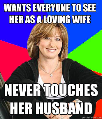 Wants everyone to see her as a loving wife Never touches her husband - Wants everyone to see her as a loving wife Never touches her husband  Sheltering Suburban Mom