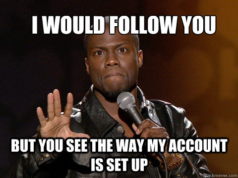 I would follow you  But you see the way my account is set up - I would follow you  But you see the way my account is set up  kevin hart twitter account