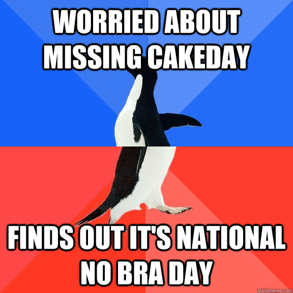 Worried about missing CakeDay Finds out it's National No Bra Day - Worried about missing CakeDay Finds out it's National No Bra Day  Socially Awkward Awesome Penguin