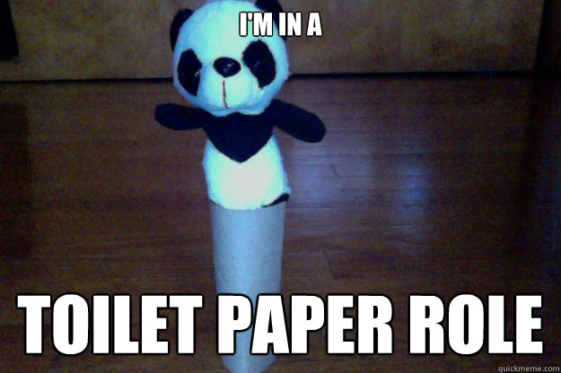 I'm in a  Toilet paper role  - I'm in a  Toilet paper role   ThePanda