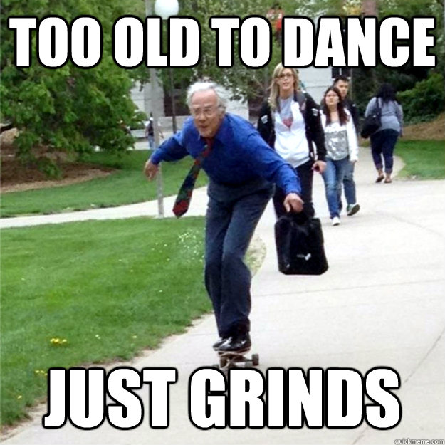 Too old to dance just grinds - Too old to dance just grinds  Skating Prof