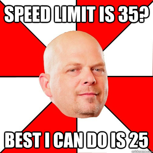 speed limit is 35? Best I can do is 25 - speed limit is 35? Best I can do is 25  Pawn Star