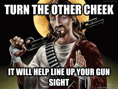 Turn the other cheek It will help line up your gun sight - Turn the other cheek It will help line up your gun sight  Conservative Jesus