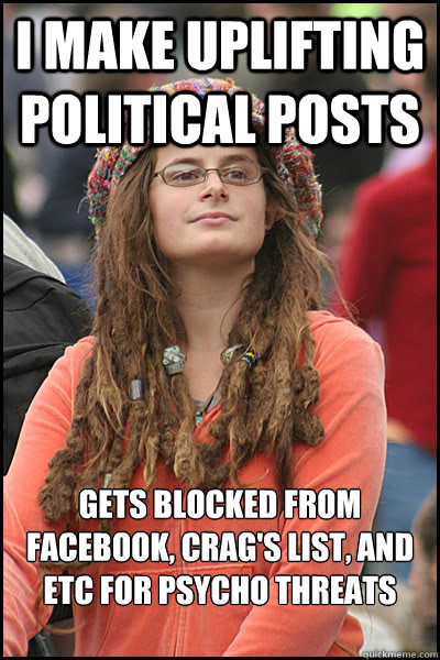 I make uplifting political posts Gets blocked from Facebook, Crag's List, and etc for psycho threats and hate mail  College Liberal