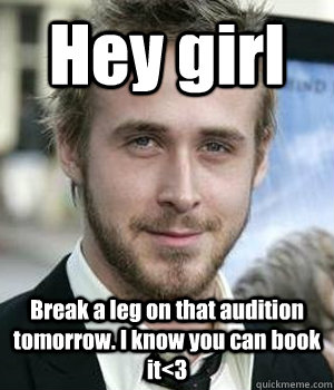 Hey girl Break a leg on that audition tomorrow. I know you can book it<3 - Hey girl Break a leg on that audition tomorrow. I know you can book it<3  Misc