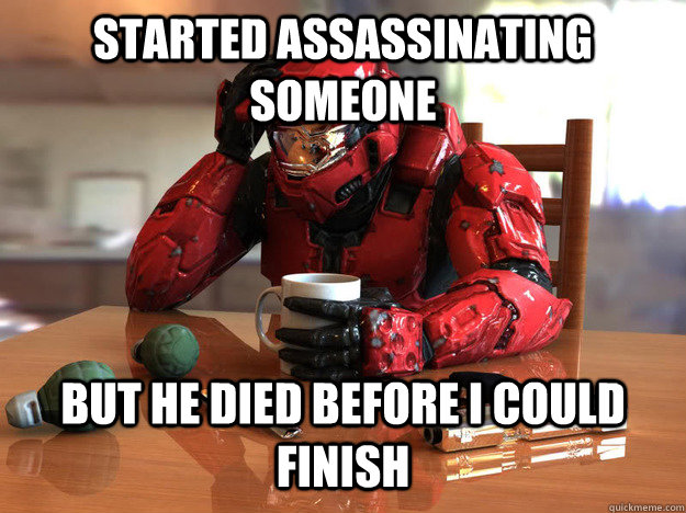 Started Assassinating someone but he died before I could finish - Started Assassinating someone but he died before I could finish  First World Halo Problems