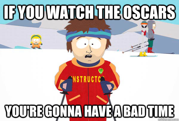 if you watch the oscars You're gonna have a bad time