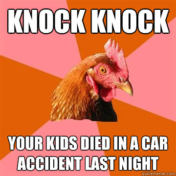 knock knock your kids died in a car accident last night - knock knock your kids died in a car accident last night  Anti-Joke Chicken