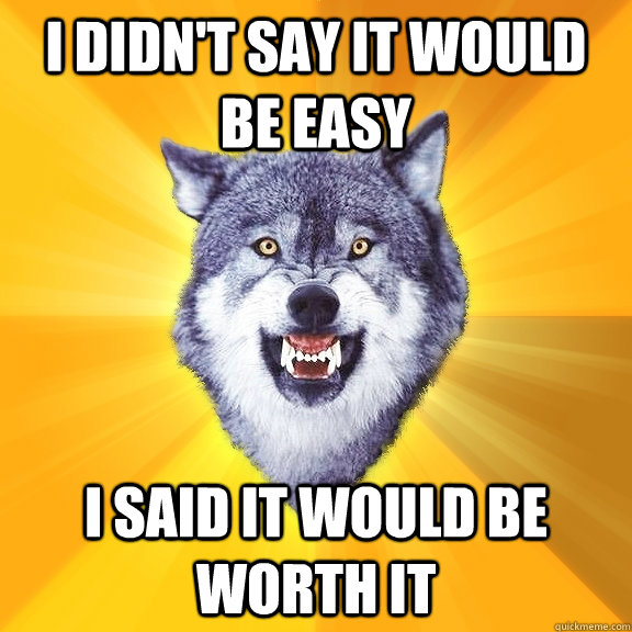 I Didn't say it would be easy I said it would be worth it - I Didn't say it would be easy I said it would be worth it  Courage Wolf