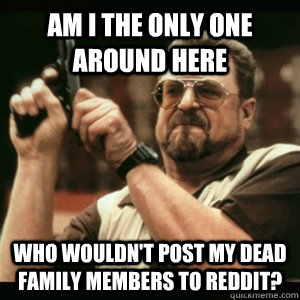 Am i the only one around here who wouldn't post my dead family members to reddit? - Am i the only one around here who wouldn't post my dead family members to reddit?  Am I The Only One Round Here
