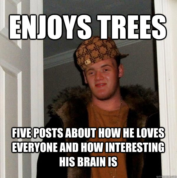 Enjoys trees Five posts about how he loves everyone and how interesting his brain is