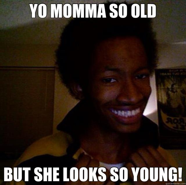 YO MOMMA SO OLD BUT SHE LOOKS SO YOUNG!  Nice Yo Momma Jokes