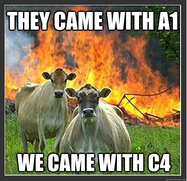 They came with A1 We came with C4  Evil cows