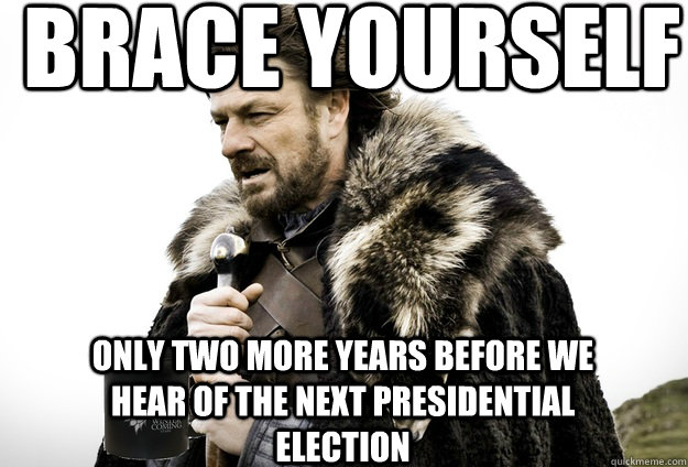 Brace Yourself  Only two more years before we hear of the next Presidential election - Brace Yourself  Only two more years before we hear of the next Presidential election  Tea break Ned Stark