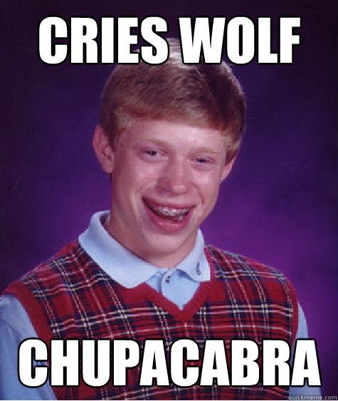 cries wolf chupacabra - cries wolf chupacabra  Bad Luck Brian