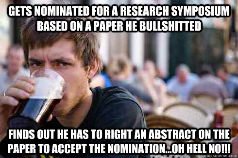 Gets nominated for a Research Symposium based on a paper he bullshitted Finds out he has to right an abstract on the paper to accept the nomination...Oh Hell No!!! - Gets nominated for a Research Symposium based on a paper he bullshitted Finds out he has to right an abstract on the paper to accept the nomination...Oh Hell No!!!  Lazy College Senior
