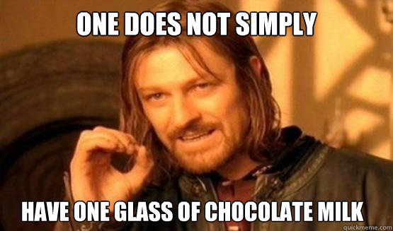 One does not simply have one glass of chocolate milk