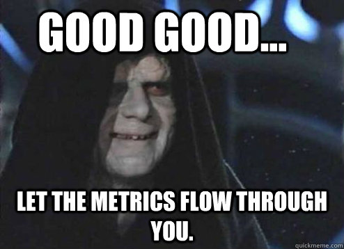 good good... Let the metrics flow through you. - good good... Let the metrics flow through you.  Let the hate flow through you