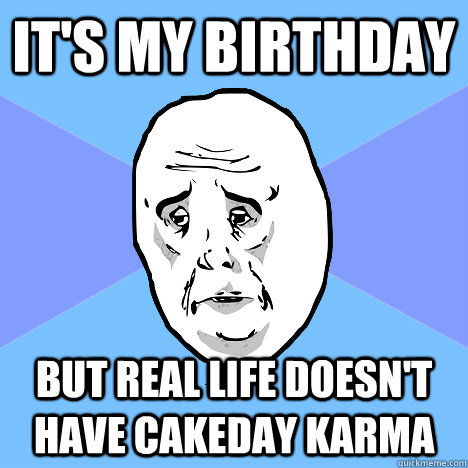 It's my birthday but real life doesn't have cakeday karma - It's my birthday but real life doesn't have cakeday karma  Okay Guy