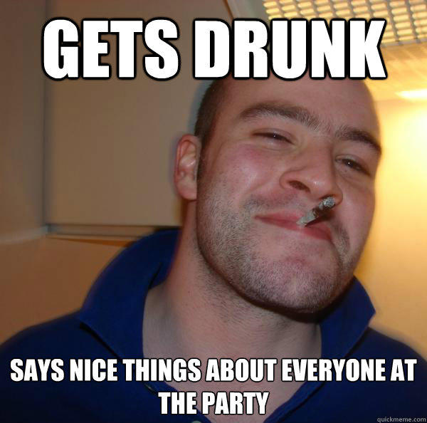 gets drunk says nice things about everyone at the party