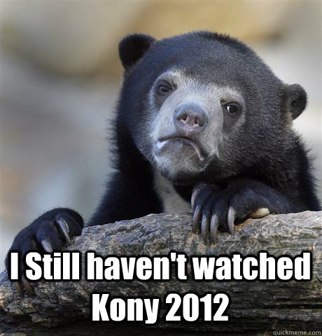 I Still haven't watched Kony 2012 -  I Still haven't watched Kony 2012  Confession Bear