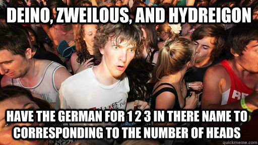 Deino, zweilous, and hydreigon have the german for 1 2 3 in there name to corresponding to the number of heads - Deino, zweilous, and hydreigon have the german for 1 2 3 in there name to corresponding to the number of heads  Sudden Clarity Clarence