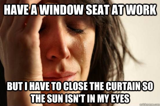 Have a window seat at work But I have to close the curtain so the sun isn't in my eyes - Have a window seat at work But I have to close the curtain so the sun isn't in my eyes  First World Problems