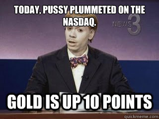 today, pussy plummeted on the nasdaq. Gold is up 10 points