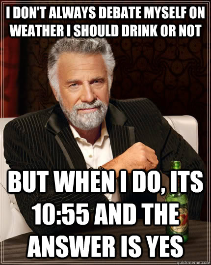 I don't always debate myself on weather i should drink or not but when i do, its 10:55 and the answer is yes - I don't always debate myself on weather i should drink or not but when i do, its 10:55 and the answer is yes  The Most Interesting Man In The World
