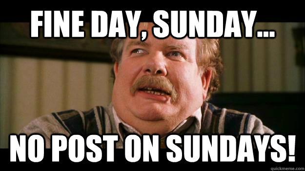 Fine day, Sunday... NO POST on sundays! - Fine day, Sunday... NO POST on sundays!  RIP Uncle Vernon Dursley
