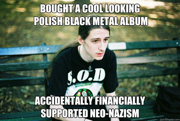 Bought a cool looking  polish black metal album accidentally financially supported neo-nazism - Bought a cool looking  polish black metal album accidentally financially supported neo-nazism  First World Metal Problems